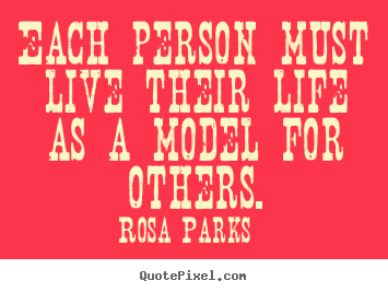 Each person must live their life as a model for others. Rosa Parks great life quote