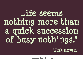"Unknown picture quote - Life seems nothing more than a quick succession of busy nothings."" - Life quotes"