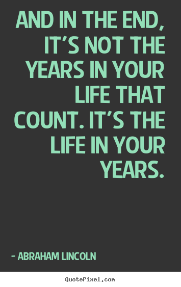 Create your own picture quote about life - And in the end, it's not the years in your life that count...