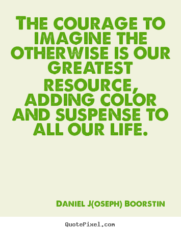 Quotes about life - The courage to imagine the otherwise is our greatest resource, adding..
