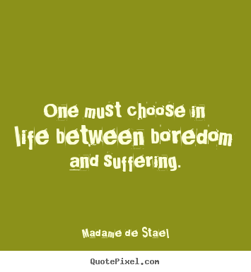 Life quote - One must choose in life between boredom and suffering.