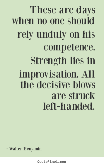 Quotes about life - These are days when no one should rely unduly on his competence. strength..