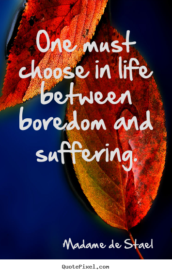 Life quotes - One must choose in life between boredom and suffering.