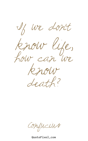 If we don't know life, how can we know death? Confucius top life quote