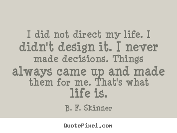 I did not direct my life. i didn't design it... B. F. Skinner famous life quotes