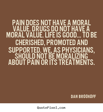 Make picture quotes about life - Pain does not have a moral value. drugs do..
