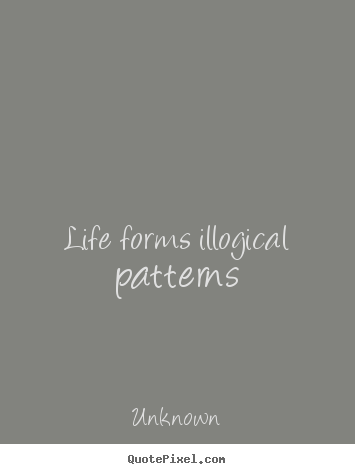 Life quotes - Life forms illogical patterns