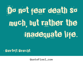 Life quote - Do not fear death so much, but rather the inadequate..