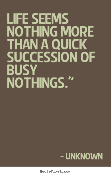 Life seems nothing more than a quick succession.. Unknown  life quotes