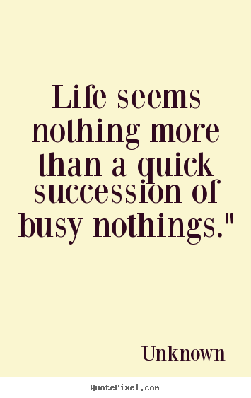 "Life seems nothing more than a quick succession of busy nothings."" Unknown  life quotes"
