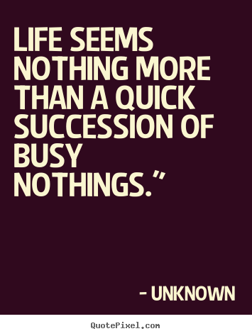 Create graphic poster quotes about life - Life seems nothing more than a quick succession of..