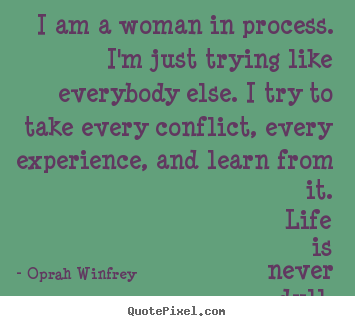Quotes about life - I am a woman in process. i'm just trying like everybody else. i try to..