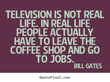 Life sayings - Television is not real life. in real life..