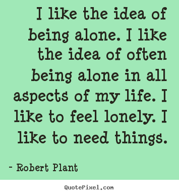 Robert Plant picture sayings - I like the idea of being alone. i like the idea of often being alone.. - Life quotes