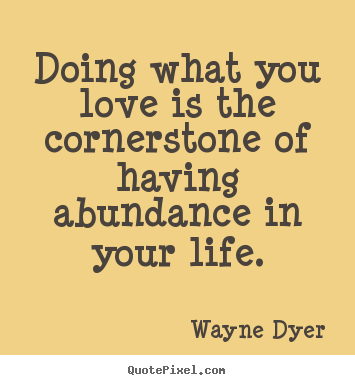 Life quotes - Doing what you love is the cornerstone of having abundance..