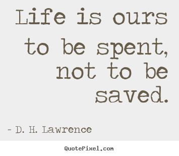 Life is ours to be spent, not to be saved. D. H. Lawrence best life quotes