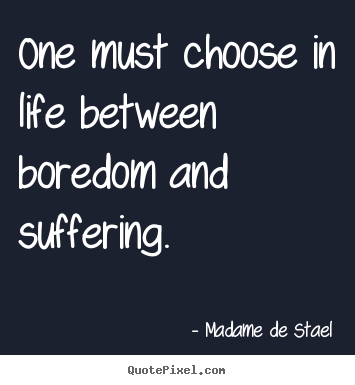 Quotes about life - One must choose in life between boredom and suffering.