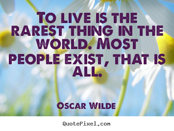 Quotes about life - To live is the rarest thing in the world. most people exist, that..