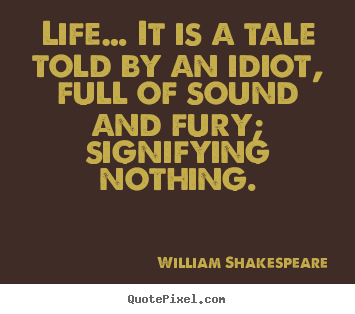 Life quotes - Life… it is a tale told by an idiot, full of sound and fury; signifying..