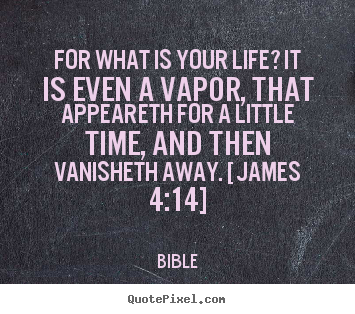 For what is your life? it is even a vapor, that appeareth for.. Bible best life sayings