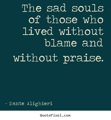Sayings about life - The sad souls of those who lived without..