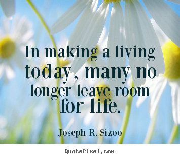 Make custom picture quotes about life - In making a living today, many no longer leave room for life.