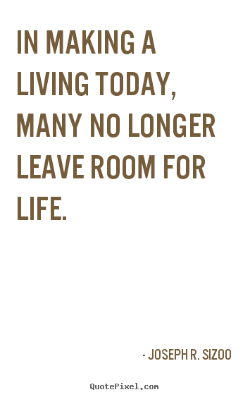 In making a living today, many no longer leave room.. Joseph R. Sizoo top life quote