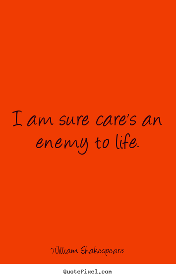 Quote about life - I am sure care's an enemy to life.