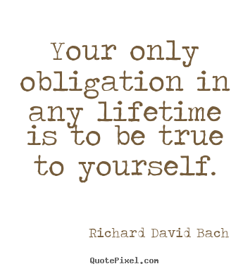 Your only obligation in any lifetime is to be true to yourself. Richard David Bach famous life quotes