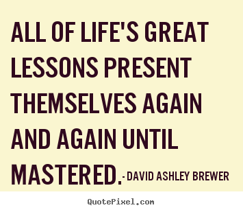 David Ashley Brewer pictures sayings - All of life's great lessons present themselves again.. - Life quotes