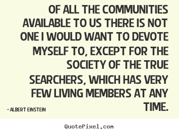 Albert Einstein image quotes - Of all the communities available to us there is not one i would.. - Life quotes