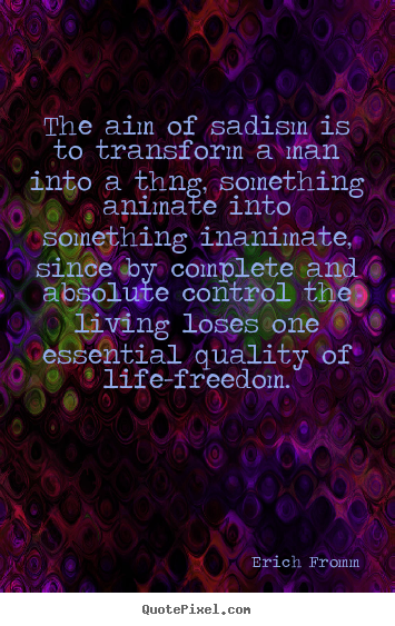 Erich Fromm picture quotes - The aim of sadism is to transform a man into a thng, something.. - Life quotes