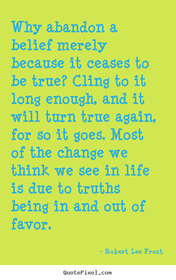 Diy picture quote about life - Why abandon a belief merely because it ceases to be true?..