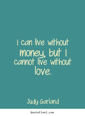 Diy poster quote about life - I can live without money, but i cannot live without love.