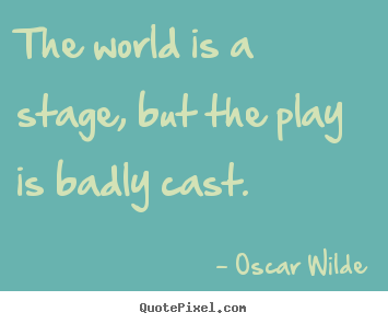 Quotes about life - The world is a stage, but the play is badly cast.