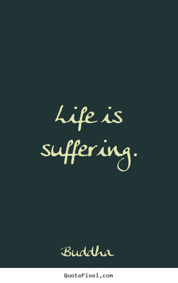 Life quote - Life is suffering.
