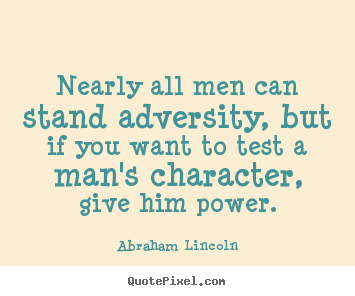 Abraham Lincoln picture quotes - Nearly all men can stand adversity, but if you want to test a man's character,.. - Life sayings