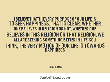 Quotes about life - I believe that the very purpose of our life is to..