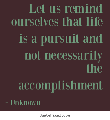 Create picture quotes about life - Let us remind ourselves that life is a pursuit..