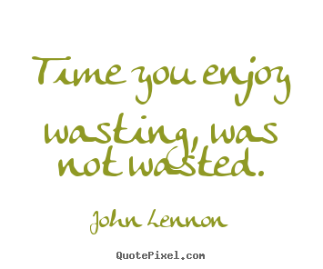 John Lennon picture quotes - Time you enjoy wasting, was not wasted. - Life quotes