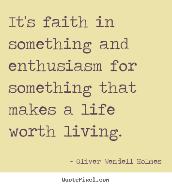 It's faith in something and enthusiasm for.. Oliver Wendell Holmes  life quotes