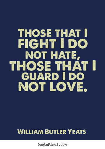 Those that i fight i do not hate, those that i guard i do.. William Butler Yeats famous life quotes