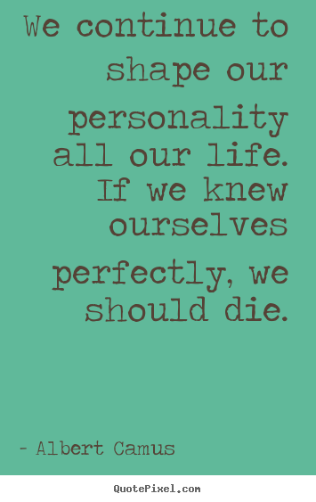 Albert Camus picture quotes - We continue to shape our personality all our life. if.. - Life quotes