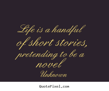 Design your own picture quotes about life - Life is a handful of short stories, pretending..