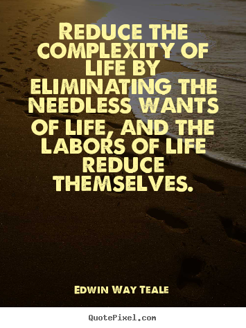Reduce the complexity of life by eliminating the needless.. Edwin Way Teale greatest life quotes