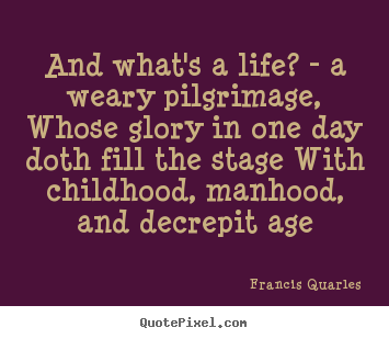 Design your own photo quote about life - And what's a life? - a weary pilgrimage,..