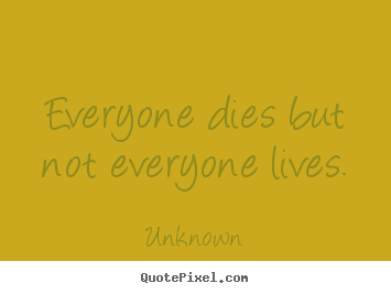 Design your own picture quotes about life - Everyone dies but not everyone lives.