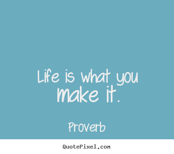 Life is what you make it. Proverb famous life quotes