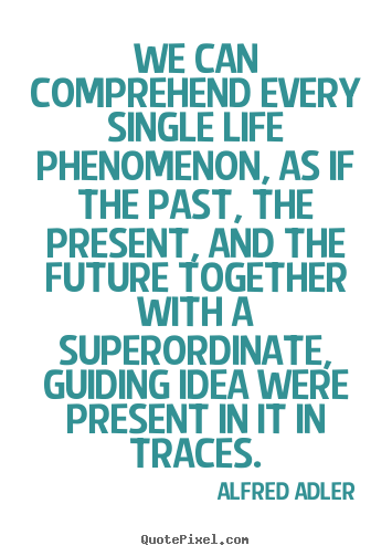 Alfred Adler picture quotes - We can comprehend every single life phenomenon, as.. - Life quotes
