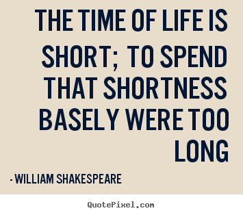 The time of life is short; to spend that shortness basely.. William Shakespeare  life quotes